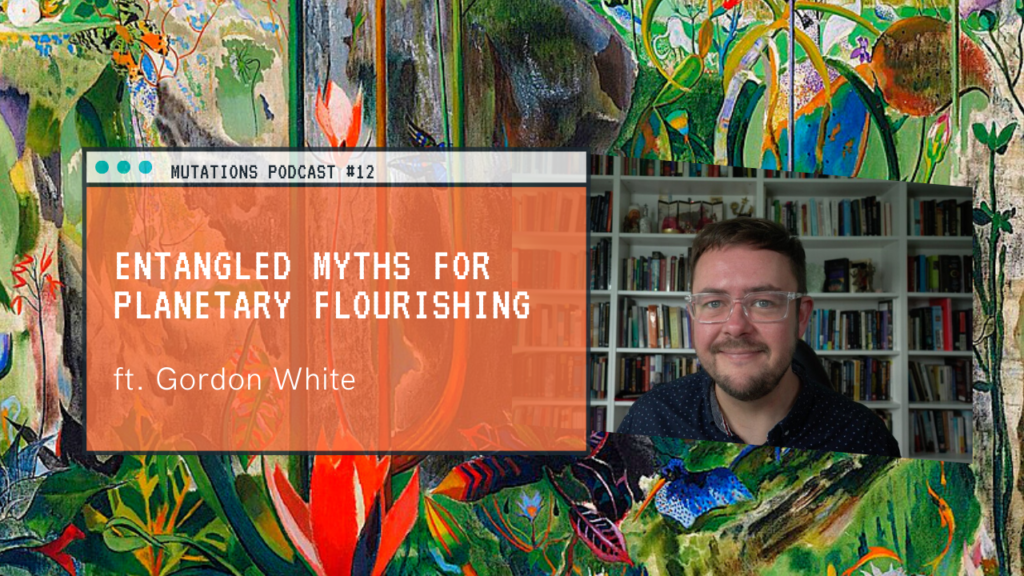 Entangled Myths for Planetary Flourishing, ft. Gordon White